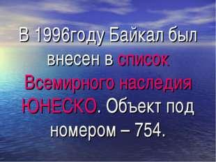 В 1996году Байкал был внесен в список Всемирного наследия ЮНЕСКО. Объект под