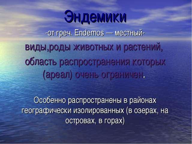 Эндемики -от греч. Endemos — местный- виды,роды животных и растений, область...