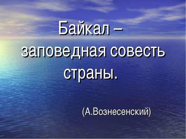 « Байкал – заповедная совесть страны. (А.Вознесенский)