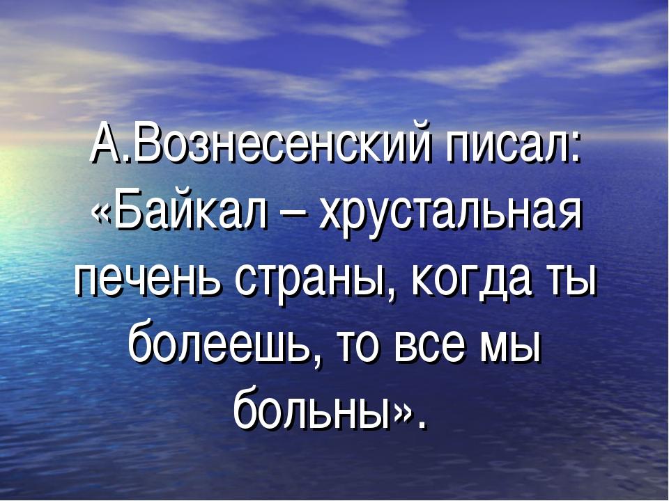 А.Вознесенский писал: «Байкал – хрустальная печень страны, когда ты болеешь,...