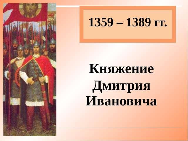 1359 – 1389 гг. Княжение Дмитрия Ивановича
