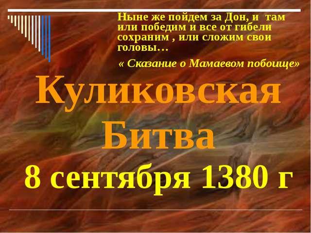 Куликовская Битва 8 сентября 1380 г Ныне же пойдем за Дон, и там или победим...