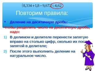 Деление на десятичную дробь: Чтобы разделить число на десятичную дробь, надо: