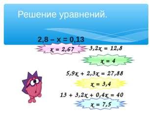 2,8 – х = 0,13 Решение уравнений. 3,2х = 12,8 х = 2,67 5,9х + 2,3х = 27,88 х
