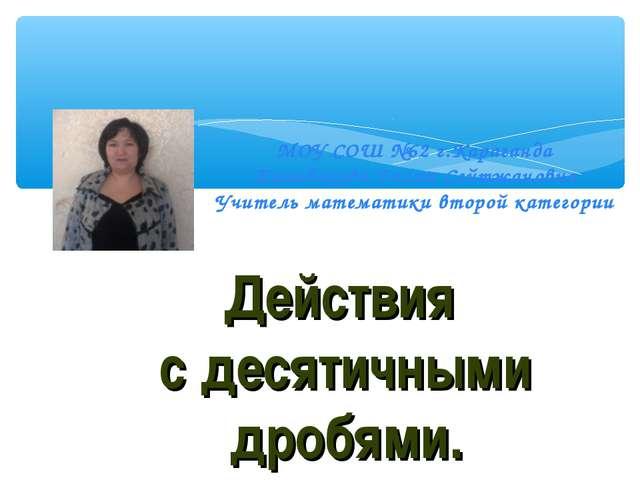 Действия с десятичными дробями. МОУ СОШ №62 г.Караганда Жанибекова Галия Сей...