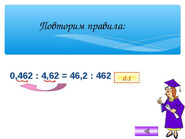 0,462 : 4,62 = 46,2 : 462 = 0,1 Повторим правила: