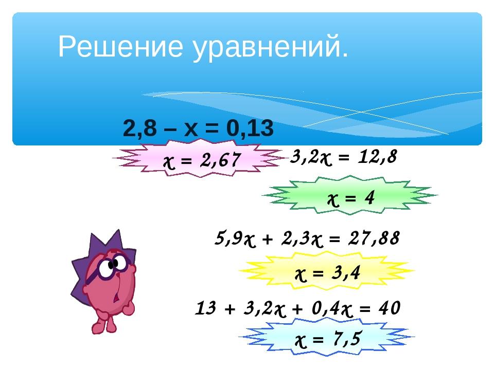 2,8 – х = 0,13 Решение уравнений. 3,2х = 12,8 х = 2,67 5,9х + 2,3х = 27,88 х...
