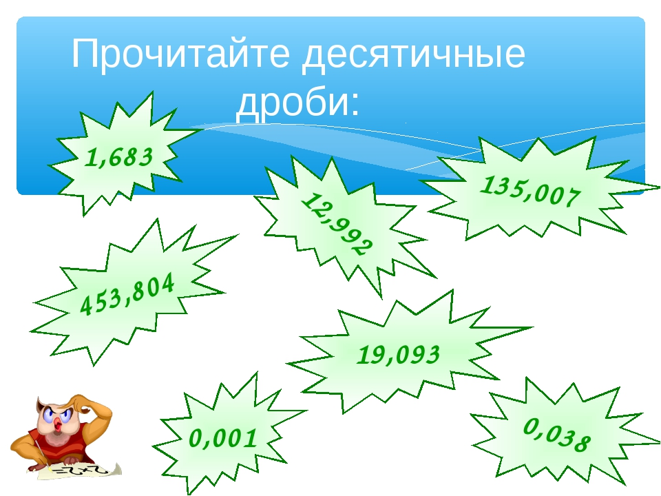 Прочитайте десятичные дроби: 1,683 12,992 453,804 135,007 19,093 0,038 0,001