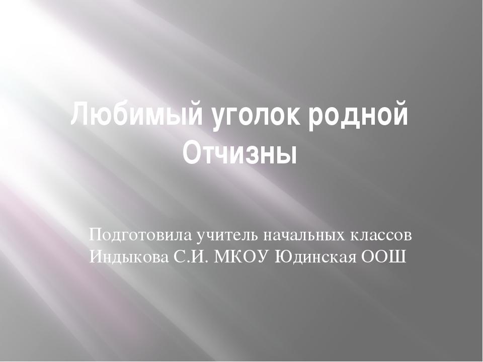 Любимый уголок родной Отчизны Подготовила учитель начальных классов Индыкова...