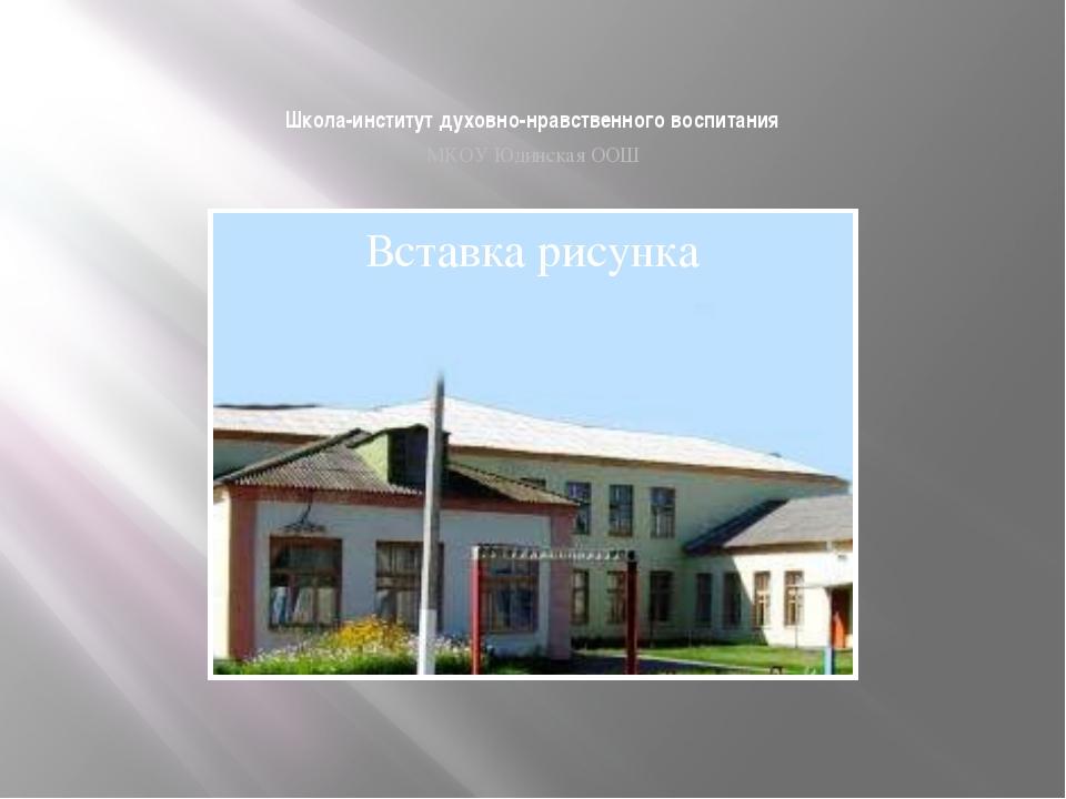 Школа-институт духовно-нравственного воспитания МКОУ Юдинская ООШ
