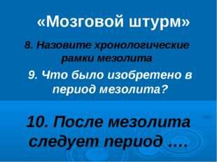 8. Назовите хронологические рамки мезолита «Мозговой штурм» 9. Что было изобр