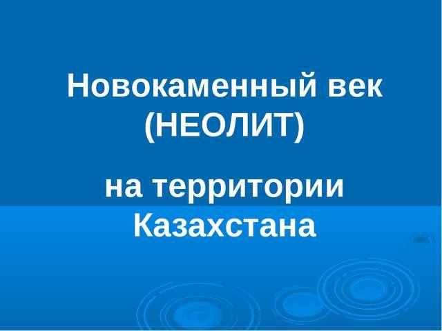 Новокаменный век (НЕОЛИТ) на территории Казахстана