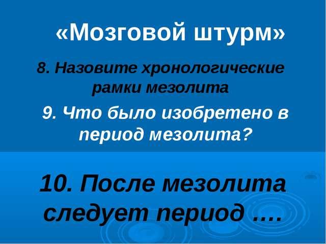 8. Назовите хронологические рамки мезолита «Мозговой штурм» 9. Что было изобр...