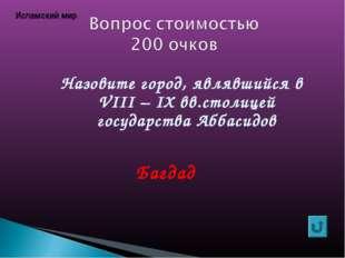 Назовите город, являвшийся в VIII – IХ вв.столицей государства Аббасидов Багд