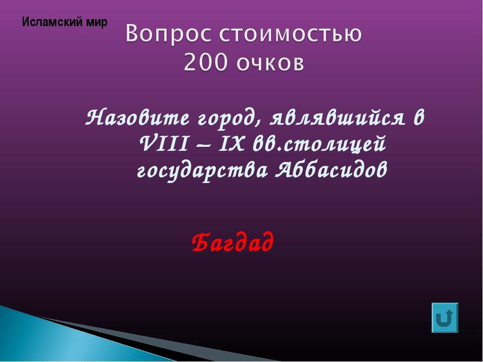 Назовите город, являвшийся в VIII – IХ вв.столицей государства Аббасидов Багд...