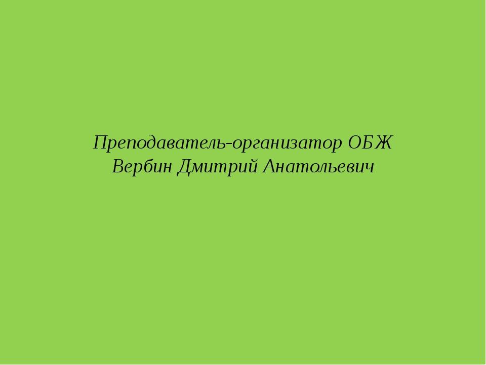 Преподаватель-организатор ОБЖ Вербин Дмитрий Анатольевич