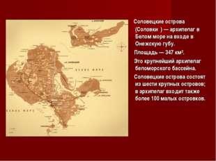 Соловецкие острова (Соловки́)— архипелаг в Белом море на входе в Онежскую г