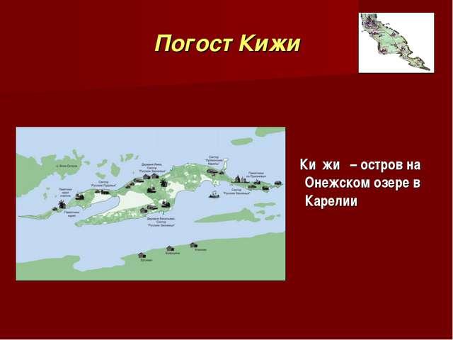 Погост Кижи Ки́жи́ – остров на Онежском озере в Карелии