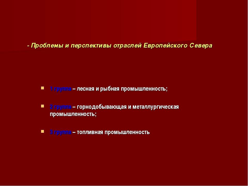 - Проблемы и перспективы отраслей Европейского Севера 1 группа – лесная и ры...