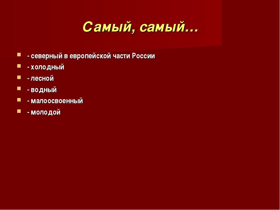 Самый, самый… - северный в европейской части России - холодный - лесной - вод...