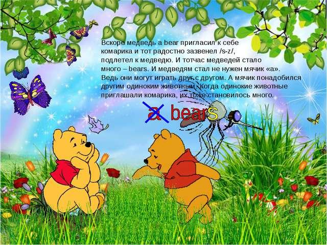 Вскоре медведь a bear пригласил к себе комарика и тот радостно зазвенел /s-z/...