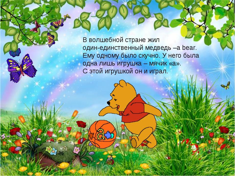 В волшебной стране жил один-единственный медведь –a bear. Ему одному было ску...