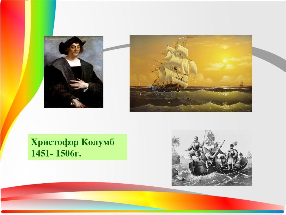 Христофор Колумб 1451- 1506г.