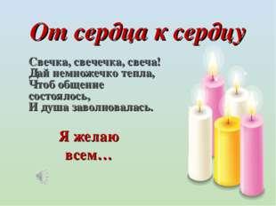 От сердца к сердцу Свечка, свечечка, свеча! Дай немножечко тепла, Чтоб общен