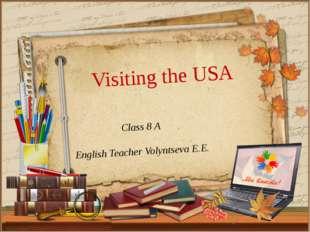 Class 8 A English Teacher Volyntseva E.E. Visiting the USA