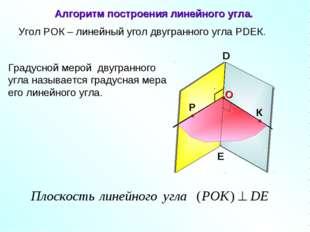 Угол РОК – линейный угол двугранного угла РDEК. D E Градусной мерой двугранно