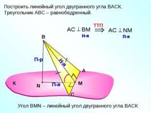 Построить линейный угол двугранного угла ВАСК. Треугольник АВС – равнобедренн