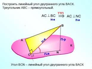 Построить линейный угол двугранного угла ВАСК. Треугольник АВС – прямоугольны