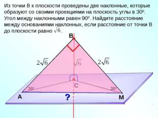 В С M А Из точки В к плоскости проведены две наклонные, которые образуют со с