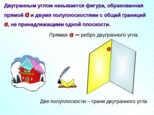 Двугранным углом называется фигура, образованная прямой a и двумя полуплоскос