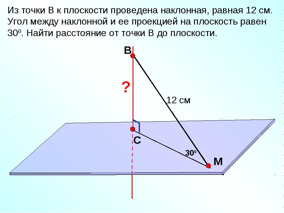 В С M Из точки В к плоскости проведена наклонная, равная 12 см. Угол между на...