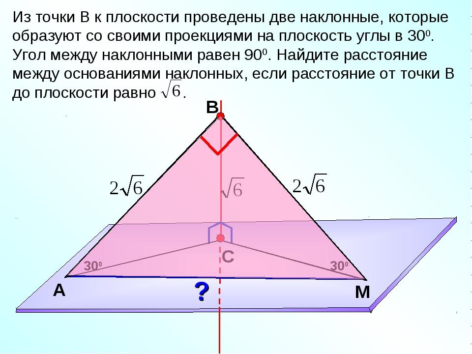 В С M А Из точки В к плоскости проведены две наклонные, которые образуют со с...