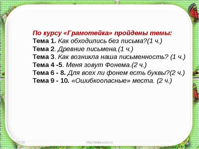 * http://aida.ucoz.ru * По курсу «Грамотейка» пройдены темы: Тема 1. Как обхо...