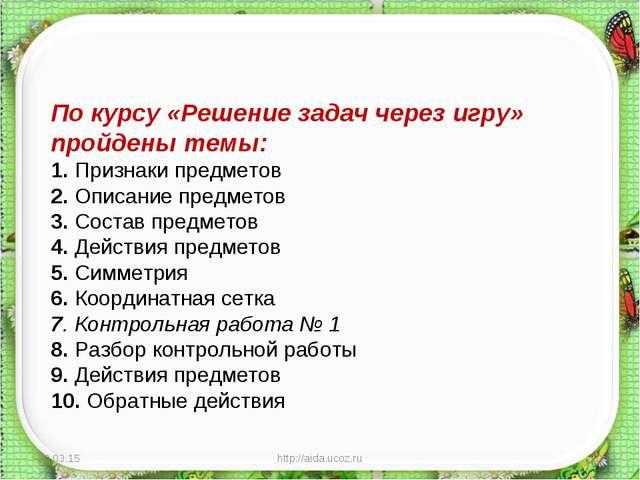 * http://aida.ucoz.ru * По курсу «Решение задач через игру» пройдены темы: 1....