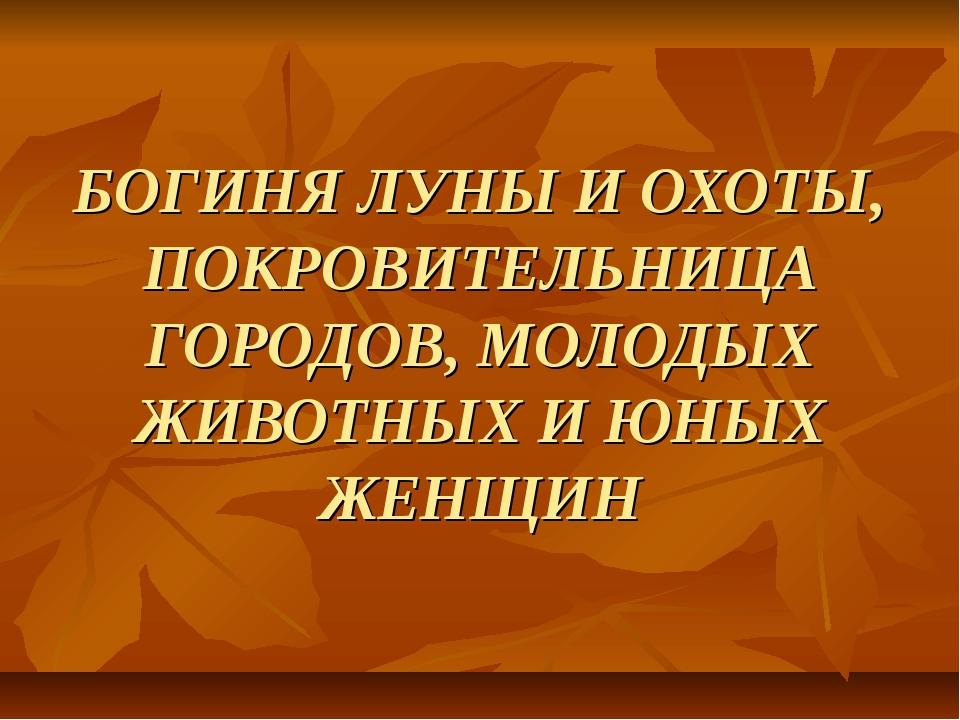 БОГИНЯ ЛУНЫ И ОХОТЫ, ПОКРОВИТЕЛЬНИЦА ГОРОДОВ, МОЛОДЫХ ЖИВОТНЫХ И ЮНЫХ ЖЕНЩИН
