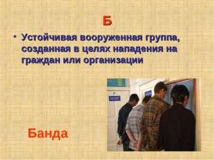 Б Устойчивая вооруженная группа, созданная в целях нападения на граждан или о