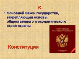К Основной Закон государства, закрепляющий основы общественного и экономическ