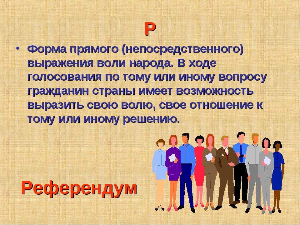 Р Форма прямого (непосредственного) выражения воли народа. В ходе голосования...