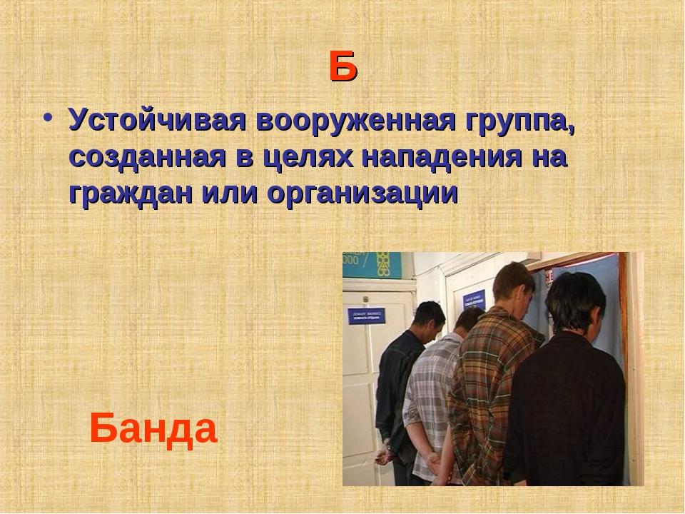 Б Устойчивая вооруженная группа, созданная в целях нападения на граждан или о...