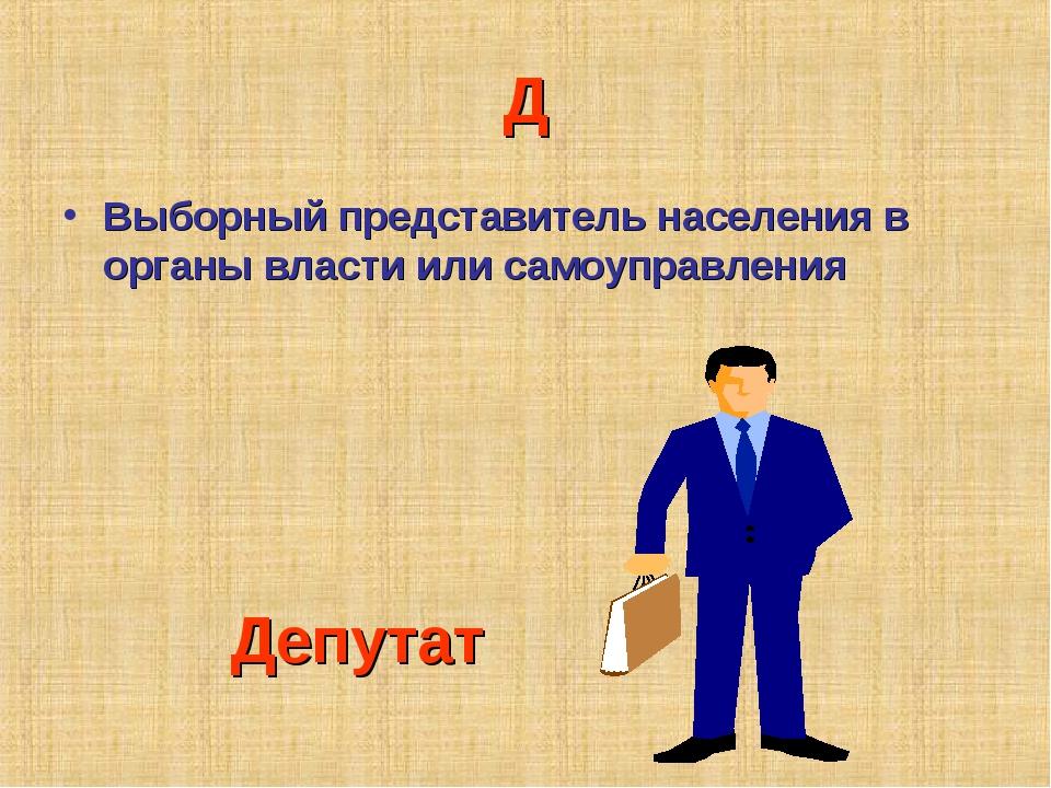Д Выборный представитель населения в органы власти или самоуправления Депутат