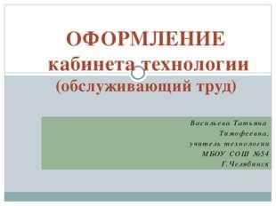 Васильева Татьяна Тимофеевна, учитель технологии МБОУ СОШ №54 Г.Челябинск ОФО