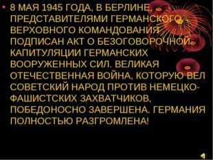 8 МАЯ 1945 ГОДА, В БЕРЛИНЕ, ПРЕДСТАВИТЕЛЯМИ ГЕРМАНСКОГО ВЕРХОВНОГО КОМАНДОВАН