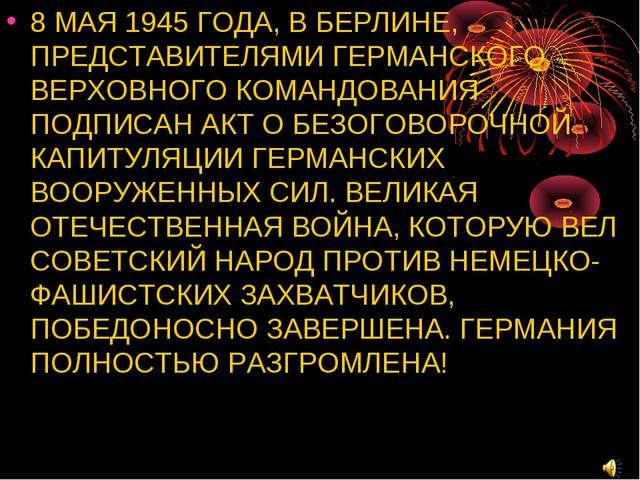 8 МАЯ 1945 ГОДА, В БЕРЛИНЕ, ПРЕДСТАВИТЕЛЯМИ ГЕРМАНСКОГО ВЕРХОВНОГО КОМАНДОВАН...