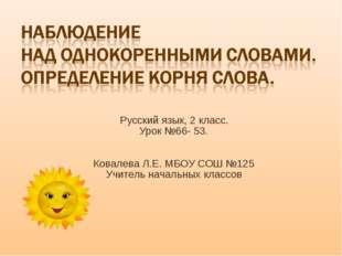 Русский язык, 2 класс. Урок №66- 53. Ковалева Л.Е. МБОУ СОШ №125 Учитель нач