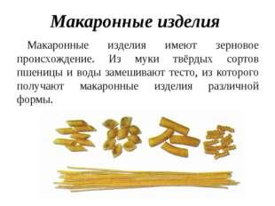 Макаронные изделия Макаронные изделия имеют зерновое происхождение. Из муки т