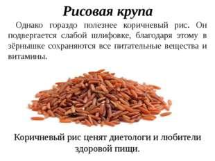 Рисовая крупа Однако гораздо полезнее коричневый рис. Он подвергается слабой